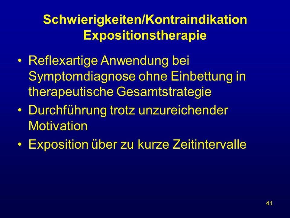 41 Schwierigkeiten/Kontraindikation Expositionstherapie Reflexartige Anwendung bei Symptomdiagnose ohne Einbettung in therapeutische Gesamtstrategie D