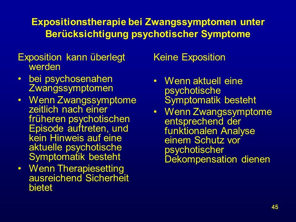 45 Expositionstherapie bei Zwangssymptomen unter Berücksichtigung psychotischer Symptome Exposition kann überlegt werden bei psychosenahen Zwangssympt