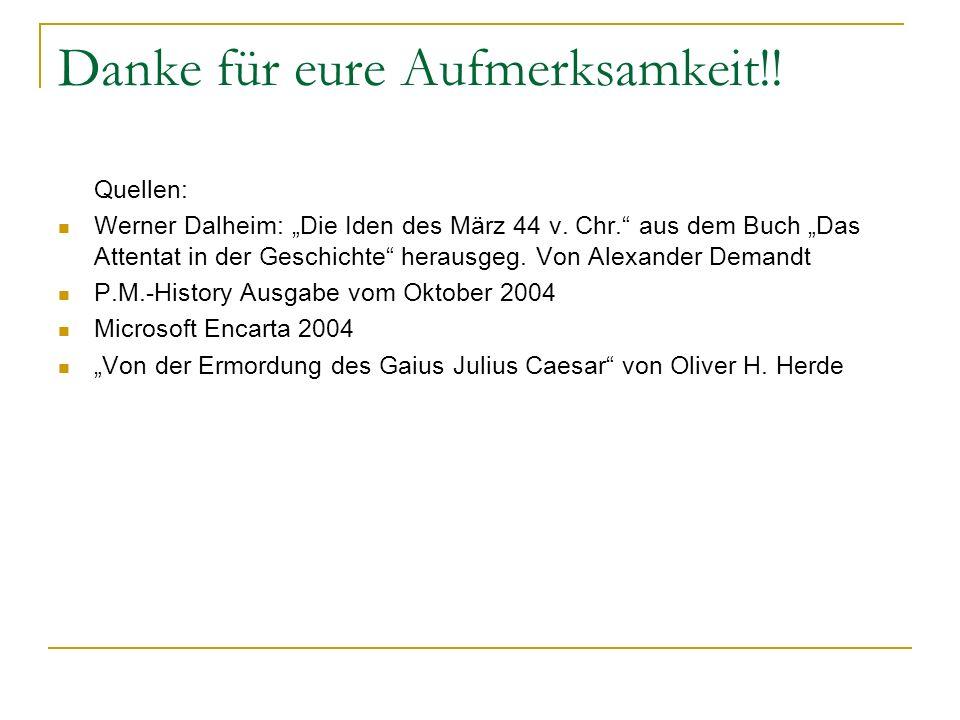 Danke für eure Aufmerksamkeit!! Quellen: Werner Dalheim: Die Iden des März 44 v. Chr. aus dem Buch Das Attentat in der Geschichte herausgeg. Von Alexa
