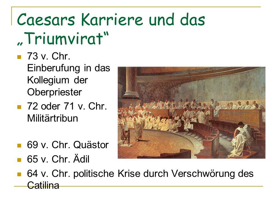 Caesars Karriere und das Triumvirat 73 v. Chr. Einberufung in das Kollegium der Oberpriester 72 oder 71 v. Chr. Militärtribun 69 v. Chr. Quästor 65 v.