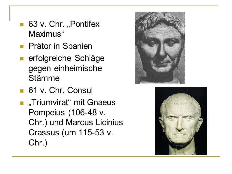 63 v. Chr. Pontifex Maximus Prätor in Spanien erfolgreiche Schläge gegen einheimische Stämme 61 v. Chr. Consul Triumvirat mit Gnaeus Pompeius (106-48