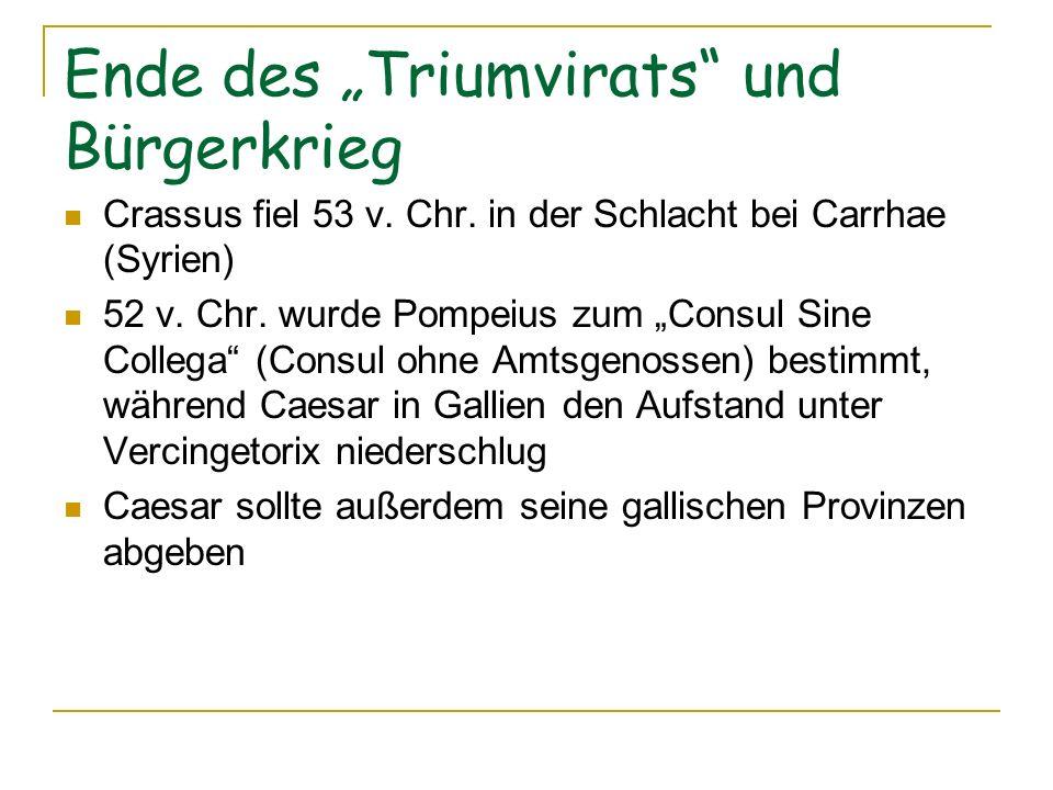 Ende des Triumvirats und Bürgerkrieg Crassus fiel 53 v. Chr. in der Schlacht bei Carrhae (Syrien) 52 v. Chr. wurde Pompeius zum Consul Sine Collega (C
