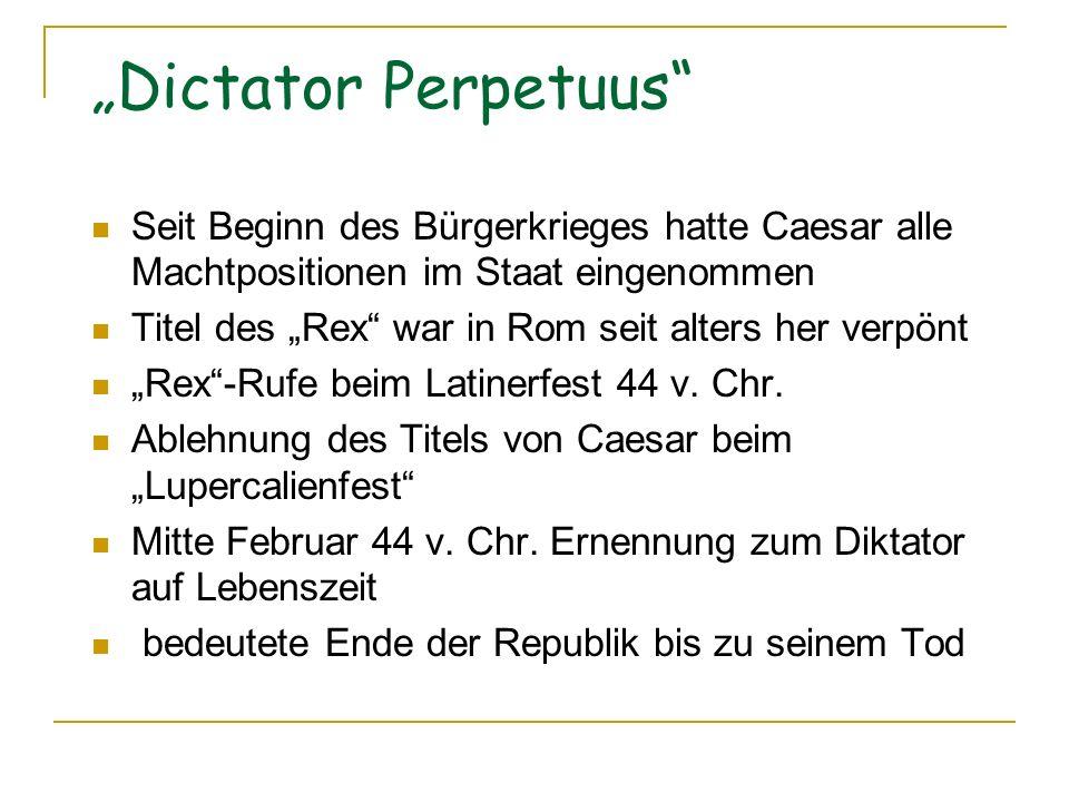Dictator Perpetuus Seit Beginn des Bürgerkrieges hatte Caesar alle Machtpositionen im Staat eingenommen Titel des Rex war in Rom seit alters her verpönt Rex-Rufe beim Latinerfest 44 v.