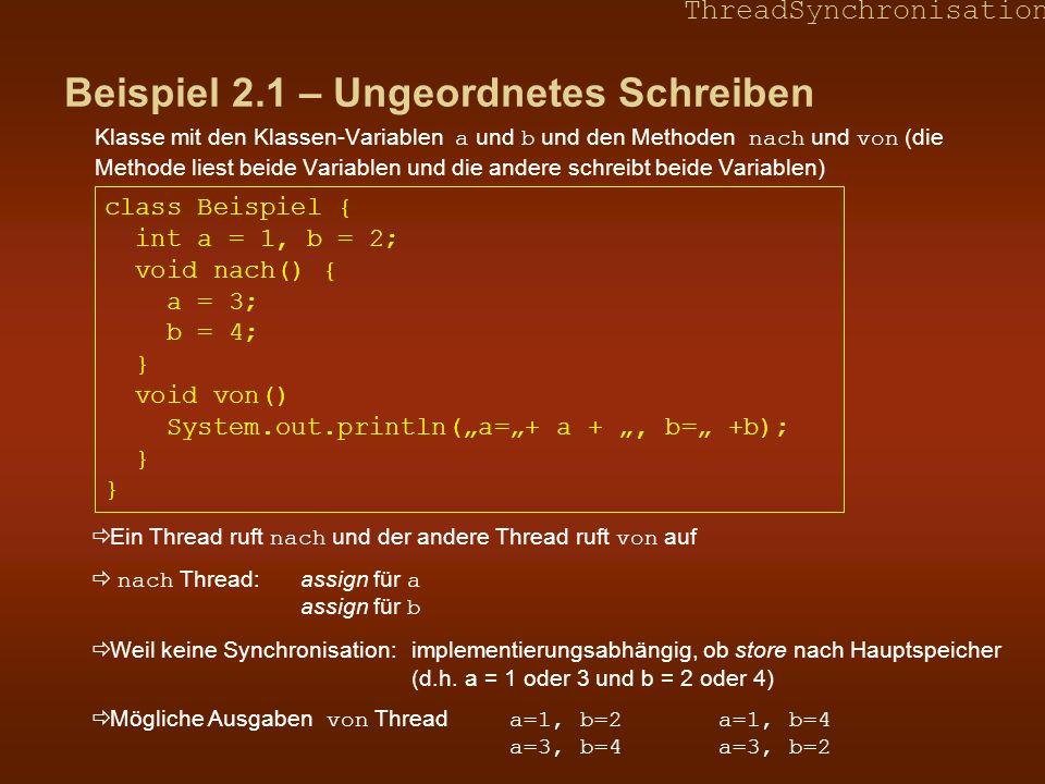 ThreadSynchronisation Beispiel 2.1 – Ungeordnetes Schreiben Klasse mit den Klassen-Variablen a und b und den Methoden nach und von (die Methode liest beide Variablen und die andere schreibt beide Variablen) class Beispiel { int a = 1, b = 2; void nach() { a = 3; b = 4; } void von() System.out.println(a=+ a +, b= +b); } } Ein Thread ruft nach und der andere Thread ruft von auf nach Thread: assign für a assign für b Weil keine Synchronisation: implementierungsabhängig, ob store nach Hauptspeicher (d.h.