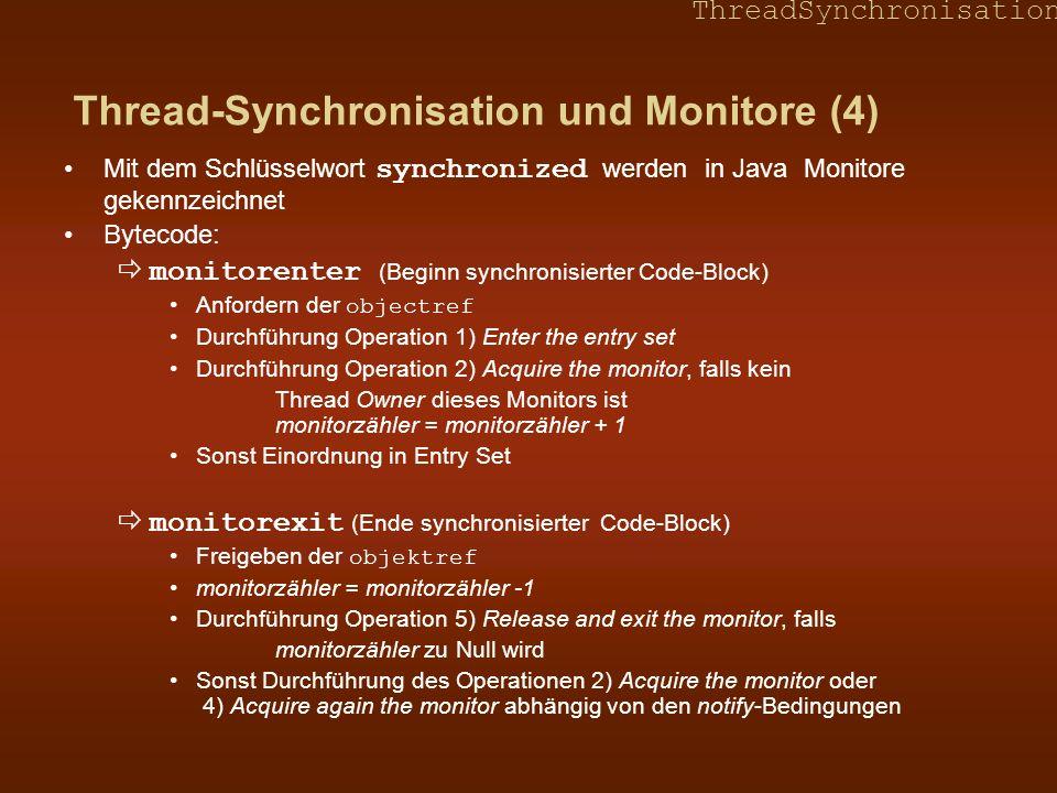 ThreadSynchronisation Thread-Synchronisation und Monitore (4) Mit dem Schlüsselwort synchronized werden in Java Monitore gekennzeichnet Bytecode: monitorenter (Beginn synchronisierter Code-Block) Anfordern der objectref Durchführung Operation 1) Enter the entry set Durchführung Operation 2) Acquire the monitor, falls kein Thread Owner dieses Monitors ist monitorzähler = monitorzähler + 1 Sonst Einordnung in Entry Set monitorexit (Ende synchronisierter Code-Block) Freigeben der objektref monitorzähler = monitorzähler -1 Durchführung Operation 5) Release and exit the monitor, falls monitorzähler zu Null wird Sonst Durchführung des Operationen 2) Acquire the monitor oder 4) Acquire again the monitor abhängig von den notify-Bedingungen