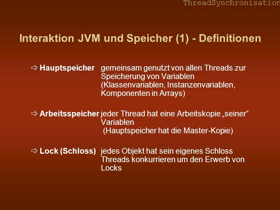 ThreadSynchronisation Interaktion JVM und Speicher (1) - Definitionen Hauptspeichergemeinsam genutzt von allen Threads zur Speicherung von Variablen (