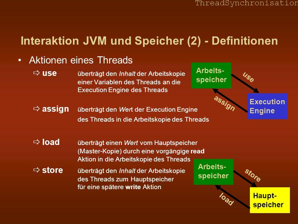ThreadSynchronisation Interaktion JVM und Speicher (3) - Definitionen Aktionen eines Threads (Fortsetzung) lock Thread beansprucht ein bestimmtes Schloss (Beginn - Synchronisation zwischen Thread und Hauptspeicher) unlock Thread gibt ein bestimmtes Schloss frei (Ende - Synchronistion zwischen Thread und Hauptspeicher) Aktionen des Hauptspeichers – read, write read überträgt Inhalt der Master-Kopie einer Variablen in die Arbeitskopie des Threads für eine spätere load Aktion write überträgt einen Wert vom Arbeitsspeicher des Threads vermittels einer store Aktion in die Master-Kopie einer Variablen im Hauptspeicher