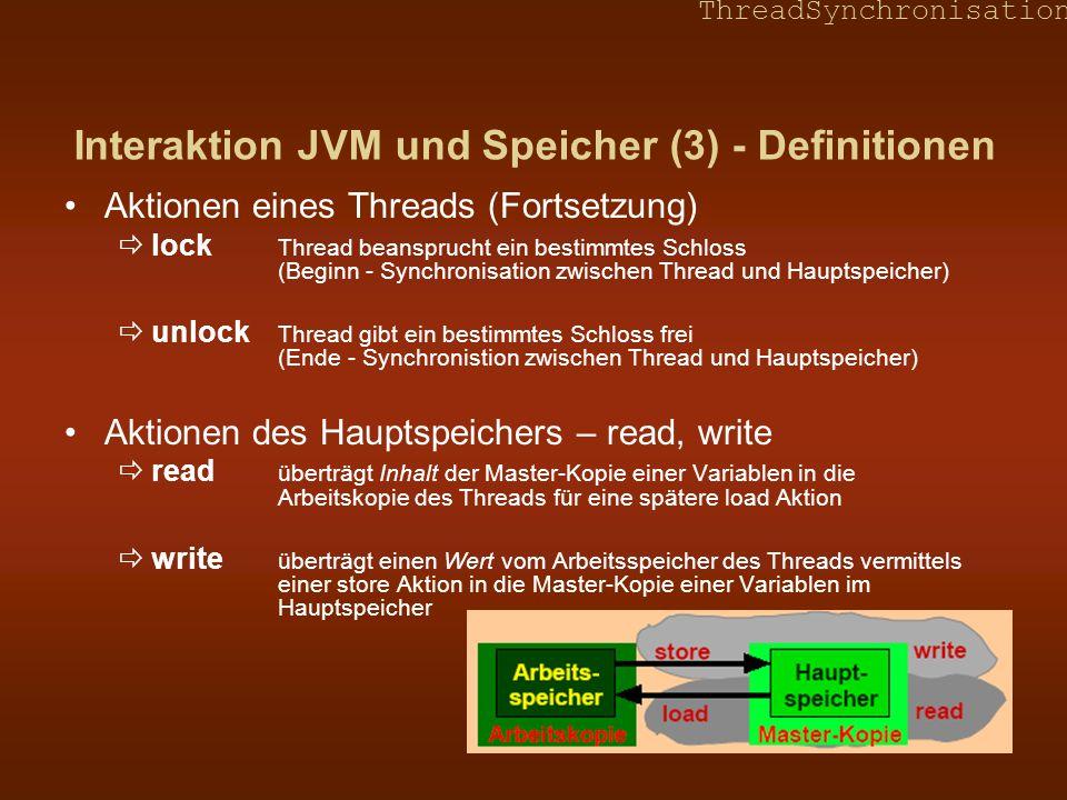 ThreadSynchronisation Interaktion JVM und Speicher (4) - Regeln Alle Aktionen sind atomar Thread-Aktionenuse, assign, load, store, lock, unlock Speicher-Aktionenread, write, lock, unlock Alle Aktionen irgendeines Threads eines Speichers für irgendeine Variable eines Speichers für irgendeinen Lock sind total geordnet Threads kommunizieren nicht direkt miteinander, sondern über den gemeinsamen Speicher lock oder unlock – gemeinsam ausgeführt von Thread und Hauptspeicher nach load (Thread) folgt immer read (Hauptspeicher) nach write (Hauptspeicher) folgt immer store (Thread) Alle Beziehungen sind transitiv