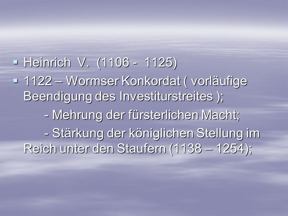 Heinrich V. (1106 - 1125) Heinrich V. (1106 - 1125) 1122 – Wormser Konkordat ( vorläufige Beendigung des Investiturstreites ); 1122 – Wormser Konkorda