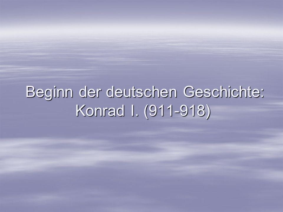 Beginn der deutschen Geschichte: Konrad I. (911-918) Beginn der deutschen Geschichte: Konrad I. (911-918)