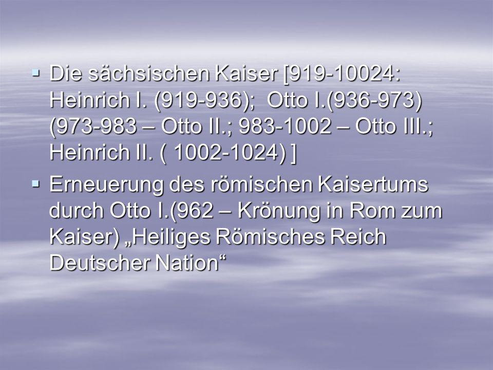 Die sächsischen Kaiser [919-10024: Heinrich I. (919-936); Otto I.(936-973) (973-983 – Otto II.; 983-1002 – Otto III.; Heinrich II. ( 1002-1024) ] Die