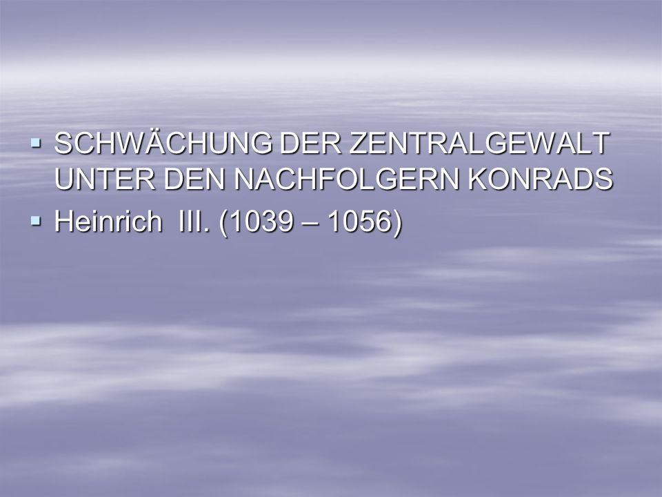 SCHWÄCHUNG DER ZENTRALGEWALT UNTER DEN NACHFOLGERN KONRADS SCHWÄCHUNG DER ZENTRALGEWALT UNTER DEN NACHFOLGERN KONRADS Heinrich III. (1039 – 1056) Hein