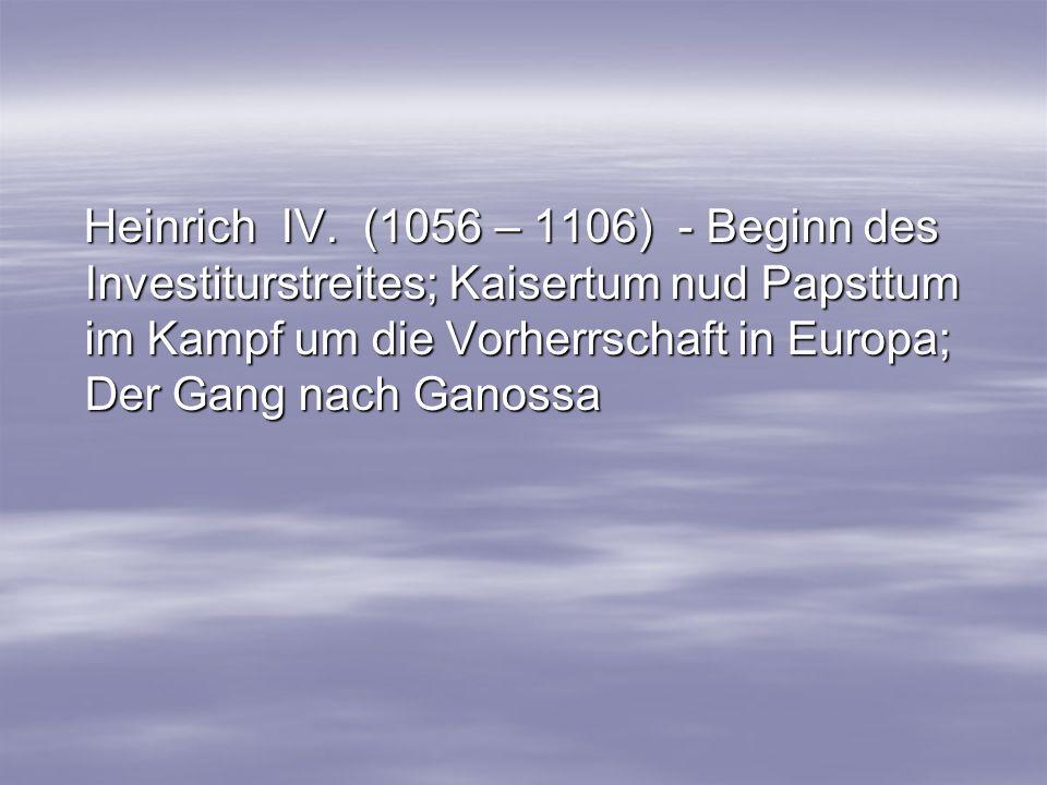 Heinrich IV. (1056 – 1106) - Beginn des Investiturstreites; Kaisertum nud Papsttum im Kampf um die Vorherrschaft in Europa; Der Gang nach Ganossa Hein