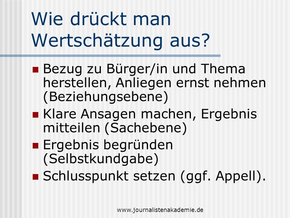 www.journalistenakademie.de Wie drückt man Wertschätzung aus? Bezug zu Bürger/in und Thema herstellen, Anliegen ernst nehmen (Beziehungsebene) Klare A