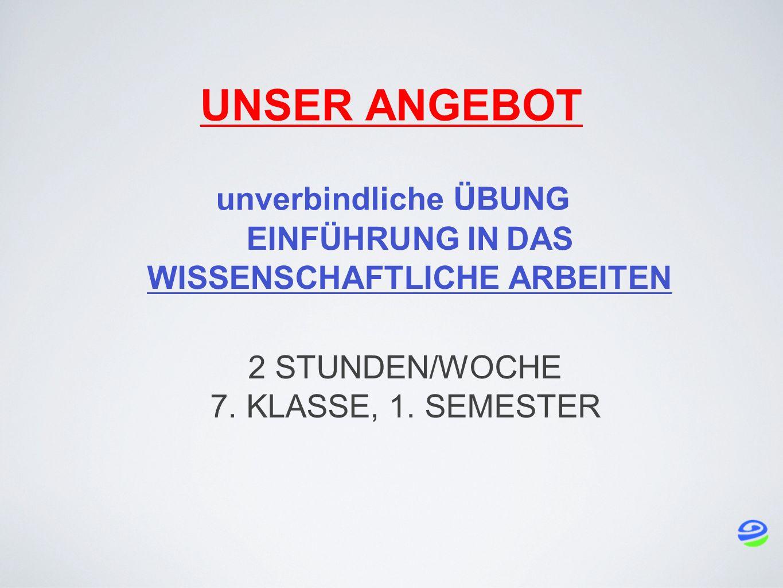 UNSER ANGEBOT EINFÜHRUNG IN DAS WISSENSCHAFTLICHE ARBEITEN unverbindliche ÜBUNG 2 STUNDEN/WOCHE 7.