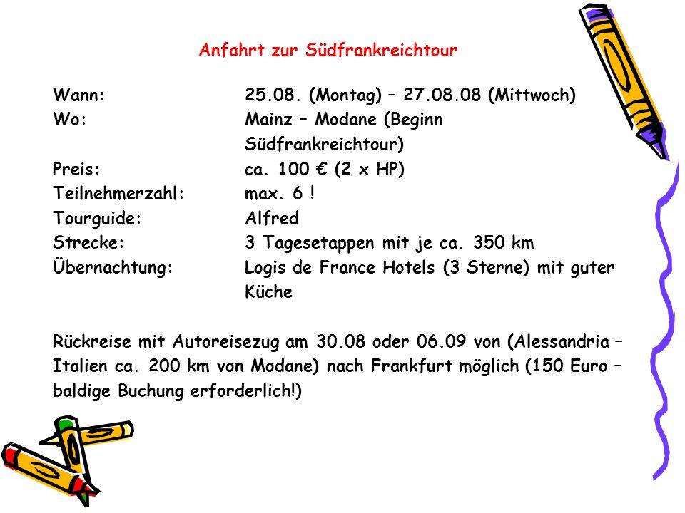 Anfahrt zur Südfrankreichtour Wann:25.08. (Montag) – 27.08.08 (Mittwoch) Wo:Mainz – Modane (Beginn Südfrankreichtour) Preis:ca. 100 (2 x HP) Teilnehme