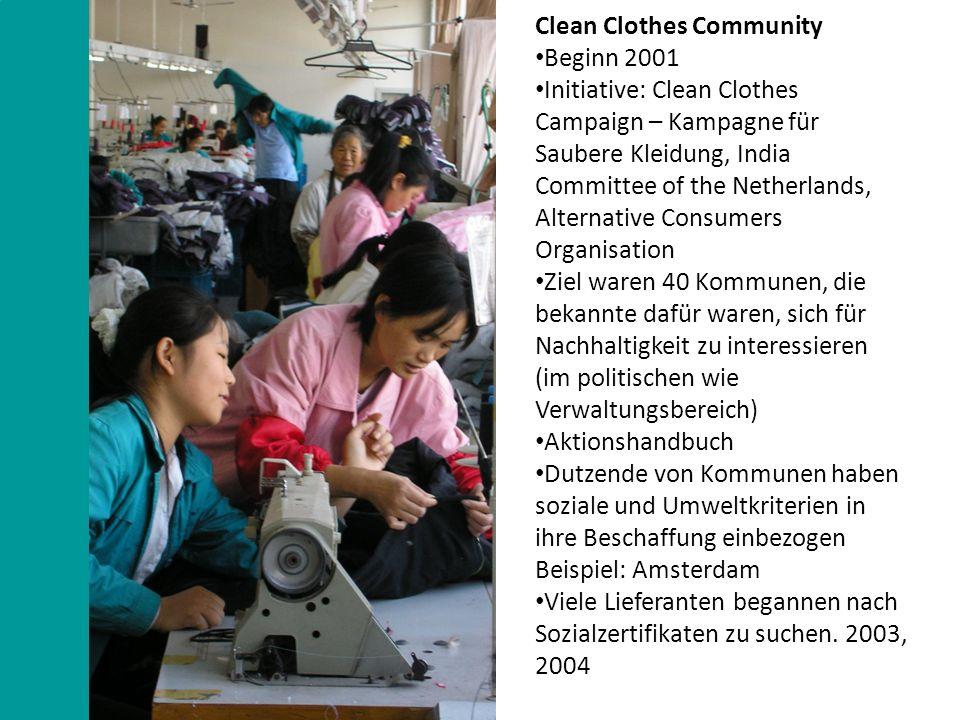 Clean Clothes Community Beginn 2001 Initiative: Clean Clothes Campaign – Kampagne für Saubere Kleidung, India Committee of the Netherlands, Alternative Consumers Organisation Ziel waren 40 Kommunen, die bekannte dafür waren, sich für Nachhaltigkeit zu interessieren (im politischen wie Verwaltungsbereich) Aktionshandbuch Dutzende von Kommunen haben soziale und Umweltkriterien in ihre Beschaffung einbezogen Beispiel: Amsterdam Viele Lieferanten begannen nach Sozialzertifikaten zu suchen.