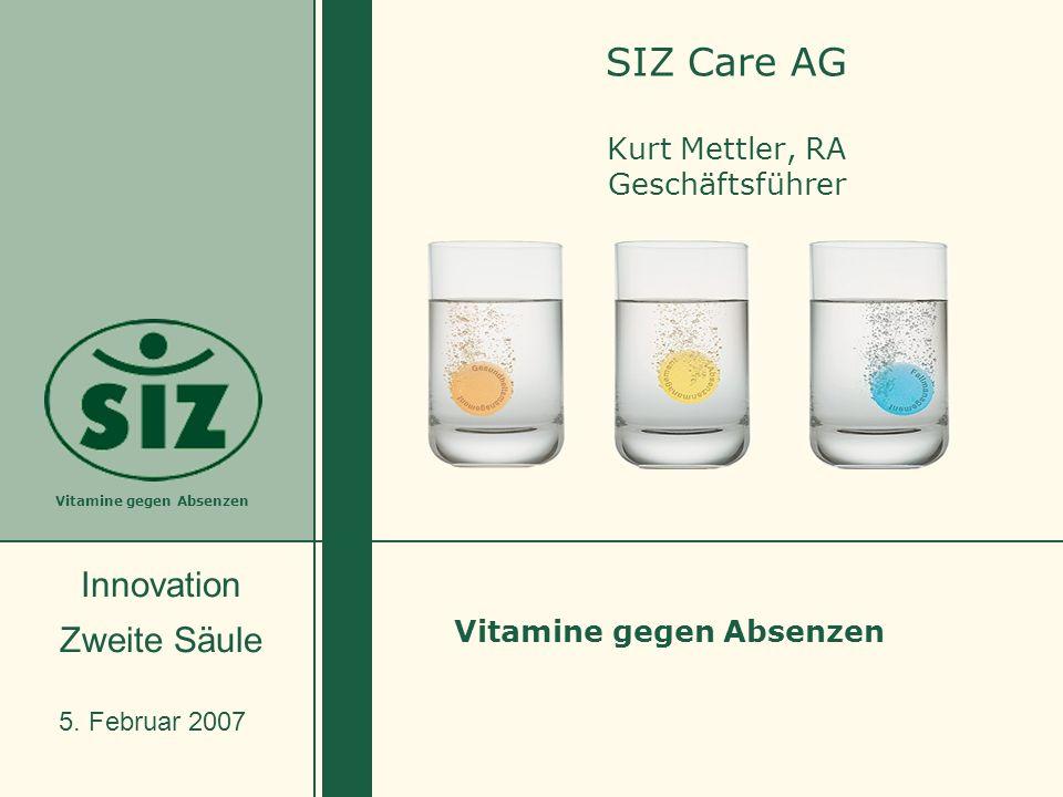 Vitamine gegen Absenzen SIZ Care AG Kurt Mettler, RA Geschäftsführer 5. Februar 2007 Innovation Zweite Säule