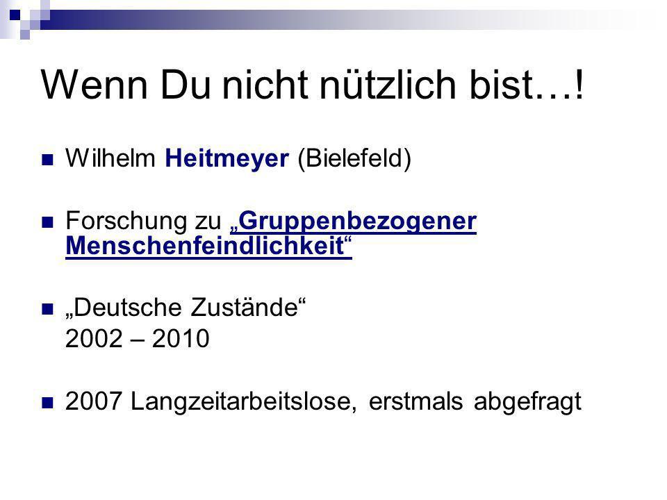 Wenn Du nicht nützlich bist…! Wilhelm Heitmeyer (Bielefeld) Forschung zu Gruppenbezogener Menschenfeindlichkeit Deutsche Zustände 2002 – 2010 2007 Lan