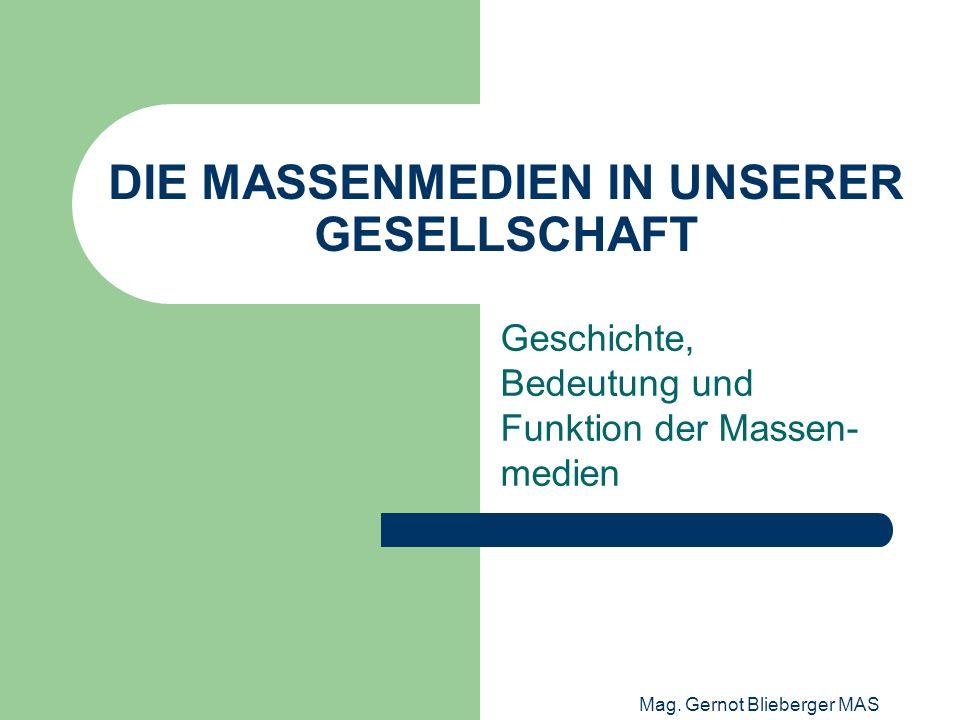 Mag. Gernot Blieberger MAS DIE MASSENMEDIEN IN UNSERER GESELLSCHAFT Geschichte, Bedeutung und Funktion der Massen- medien