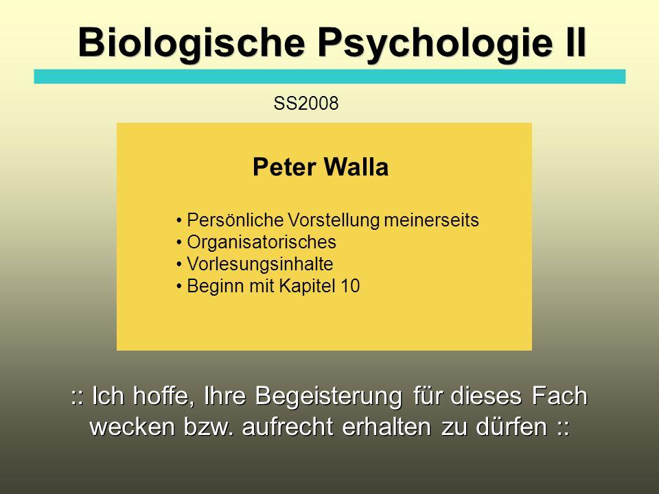 Biologische Psychologie II Peter Walla Persönliche Vorstellung meinerseits Organisatorisches Vorlesungsinhalte Beginn mit Kapitel 10 SS2008 :: Ich hof