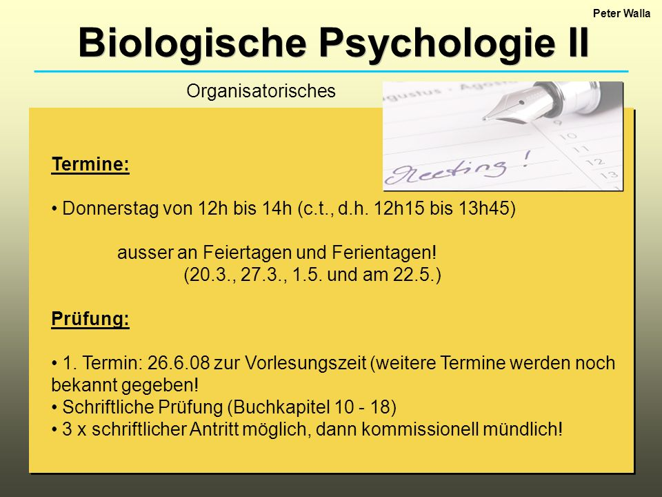 Biologische Psychologie II Termine: Donnerstag von 12h bis 14h (c.t., d.h. 12h15 bis 13h45) ausser an Feiertagen und Ferientagen! (20.3., 27.3., 1.5.