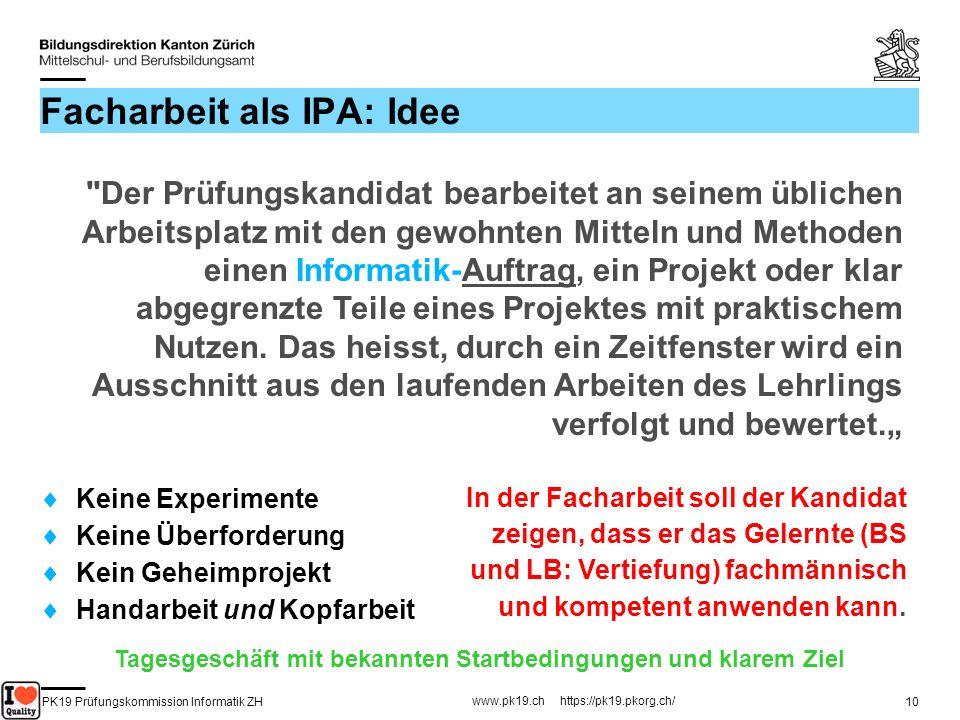 PK19 Prüfungskommission Informatik ZH www.pk19.ch https://pk19.pkorg.ch/ 10 Facharbeit als IPA: Idee Keine Experimente Keine Überforderung Kein Geheim