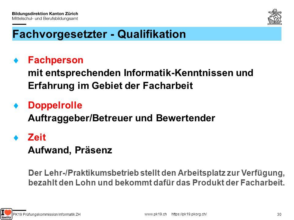 PK19 Prüfungskommission Informatik ZH www.pk19.ch https://pk19.pkorg.ch/ 30 Fachvorgesetzter - Qualifikation Fachperson mit entsprechenden Informatik-