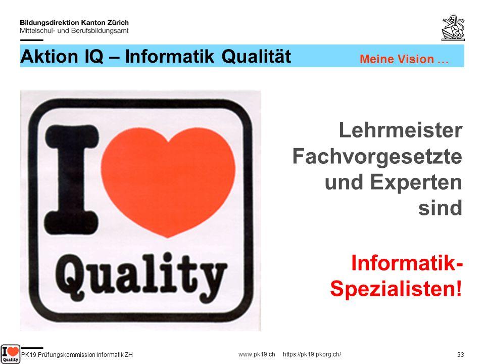 PK19 Prüfungskommission Informatik ZH www.pk19.ch https://pk19.pkorg.ch/ 33 Aktion IQ – Informatik Qualität Lehrmeister Fachvorgesetzte und Experten s