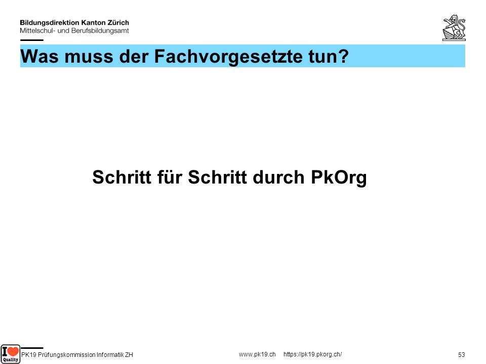 PK19 Prüfungskommission Informatik ZH www.pk19.ch https://pk19.pkorg.ch/ 53 Was muss der Fachvorgesetzte tun? Schritt für Schritt durch PkOrg