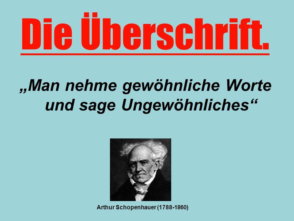 Man nehme gewöhnliche Worte und sage Ungewöhnliches Die Überschrift. Arthur Schopenhauer (1788-1860)