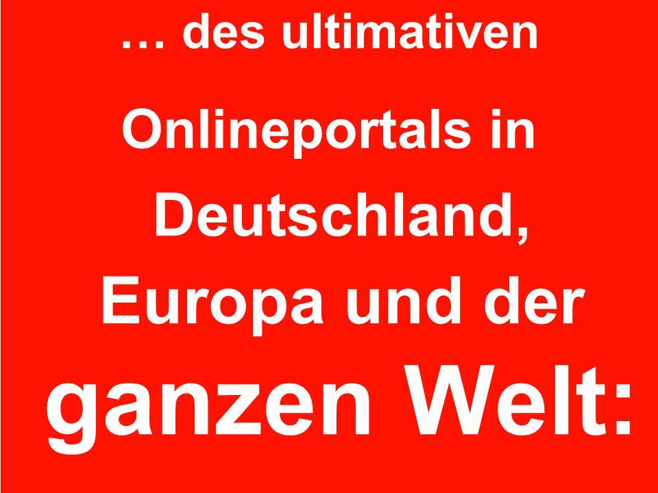 … des ultimativen Onlineportals in Deutschland, Europa und der ganzen Welt: