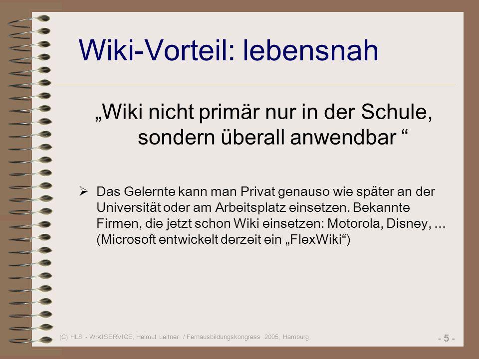 (C) HLS - WIKISERVICE, Helmut Leitner / Fernausbildungskongress 2005, Hamburg - 5 - Wiki-Vorteil: lebensnah Wiki nicht primär nur in der Schule, sondern überall anwendbar Das Gelernte kann man Privat genauso wie später an der Universität oder am Arbeitsplatz einsetzen.