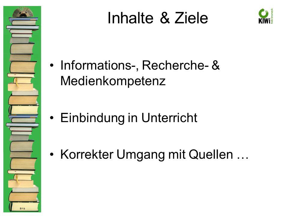 © ma Inhalte & Ziele Informations-, Recherche- & Medienkompetenz Einbindung in Unterricht Korrekter Umgang mit Quellen …
