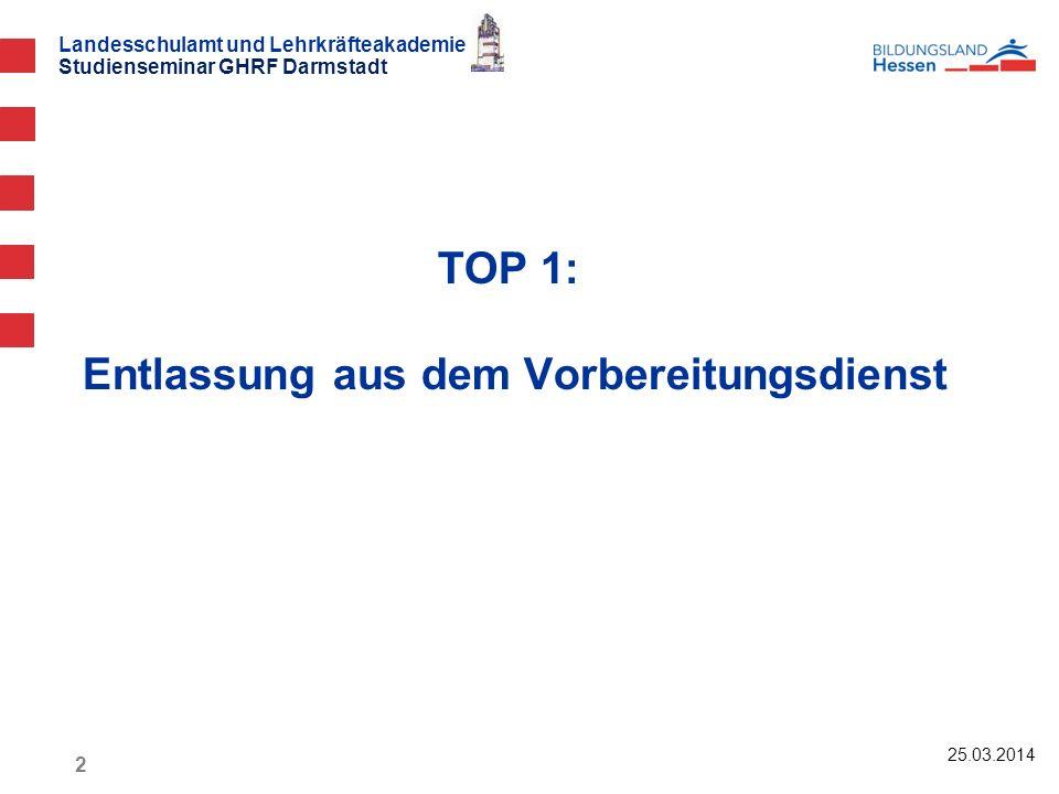 Landesschulamt und Lehrkräfteakademie Studienseminar GHRF Darmstadt TOP 1: Entlassung aus dem Vorbereitungsdienst 25.03.2014 2