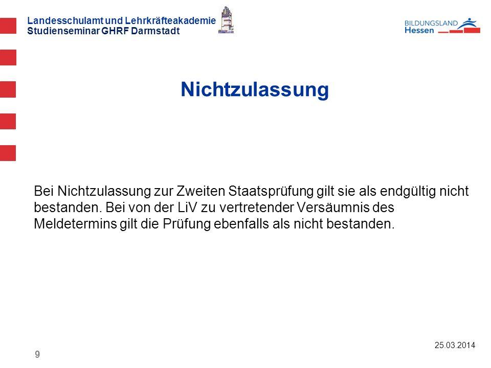 Landesschulamt und Lehrkräfteakademie Studienseminar GHRF Darmstadt 25.03.2014 9 Bei Nichtzulassung zur Zweiten Staatsprüfung gilt sie als endgültig n