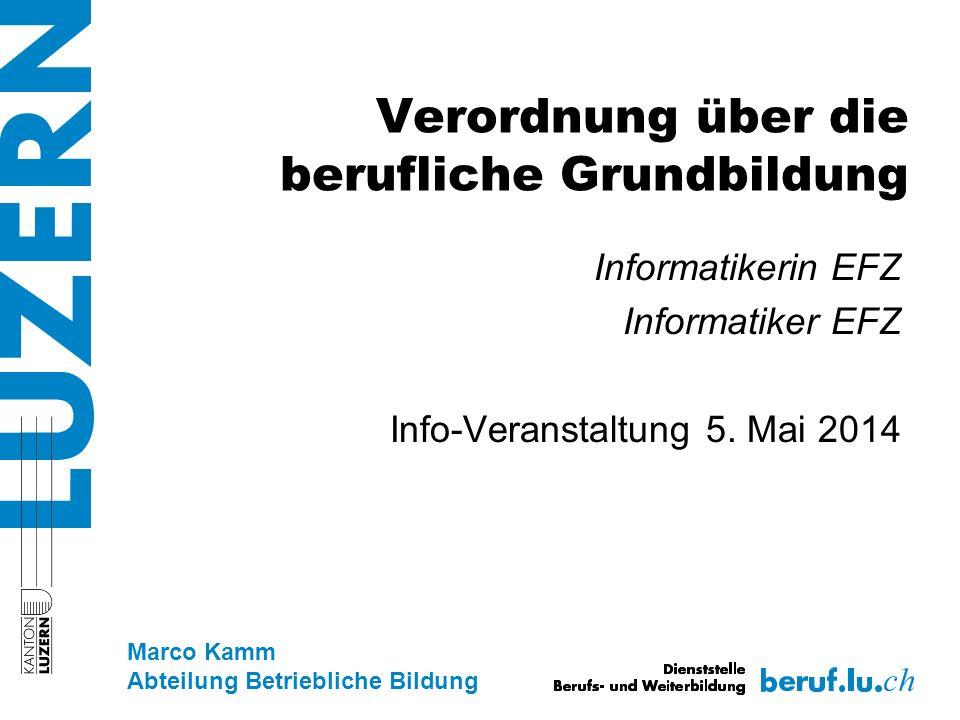 Verordnung über die berufliche Grundbildung Informatikerin EFZ Informatiker EFZ Info-Veranstaltung 5. Mai 2014 Marco Kamm Abteilung Betriebliche Bildu