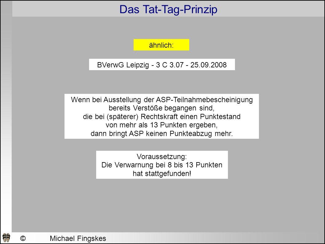 Das Tat-Tag-Prinzip ©Michael Fingskes 2009 BVerwG Leipzig - 3 C 3.07 - 25.09.2008 ähnlich: Wenn bei Ausstellung der ASP-Teilnahmebescheinigung bereits Verstöße begangen sind, die bei (späterer) Rechtskraft einen Punktestand von mehr als 13 Punkten ergeben, dann bringt ASP keinen Punkteabzug mehr.