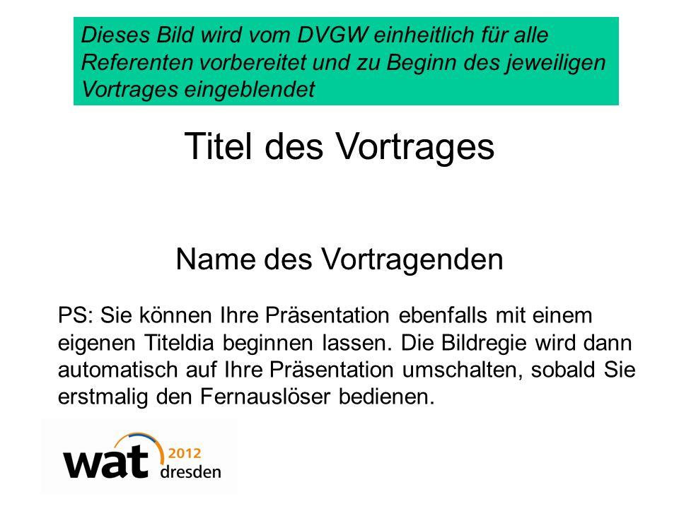 Titel des Vortrages Name des Vortragenden Dieses Bild wird vom DVGW einheitlich für alle Referenten vorbereitet und zu Beginn des jeweiligen Vortrages eingeblendet PS: Sie können Ihre Präsentation ebenfalls mit einem eigenen Titeldia beginnen lassen.