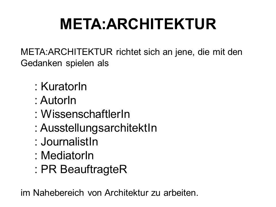 META:ARCHITEKTUR META:ARCHITEKTUR richtet sich an jene, die mit den Gedanken spielen als : KuratorIn : AutorIn : WissenschaftlerIn : Ausstellungsarchi