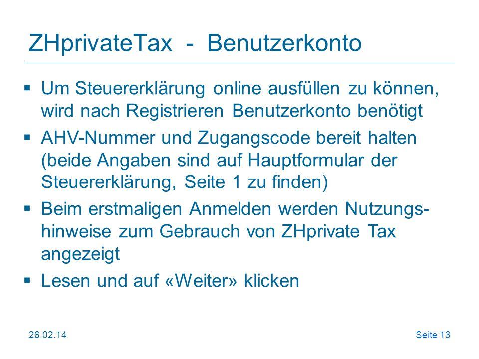 26.02.14Seite 13 ZHprivateTax - Benutzerkonto Um Steuererklärung online ausfüllen zu können, wird nach Registrieren Benutzerkonto benötigt AHV-Nummer