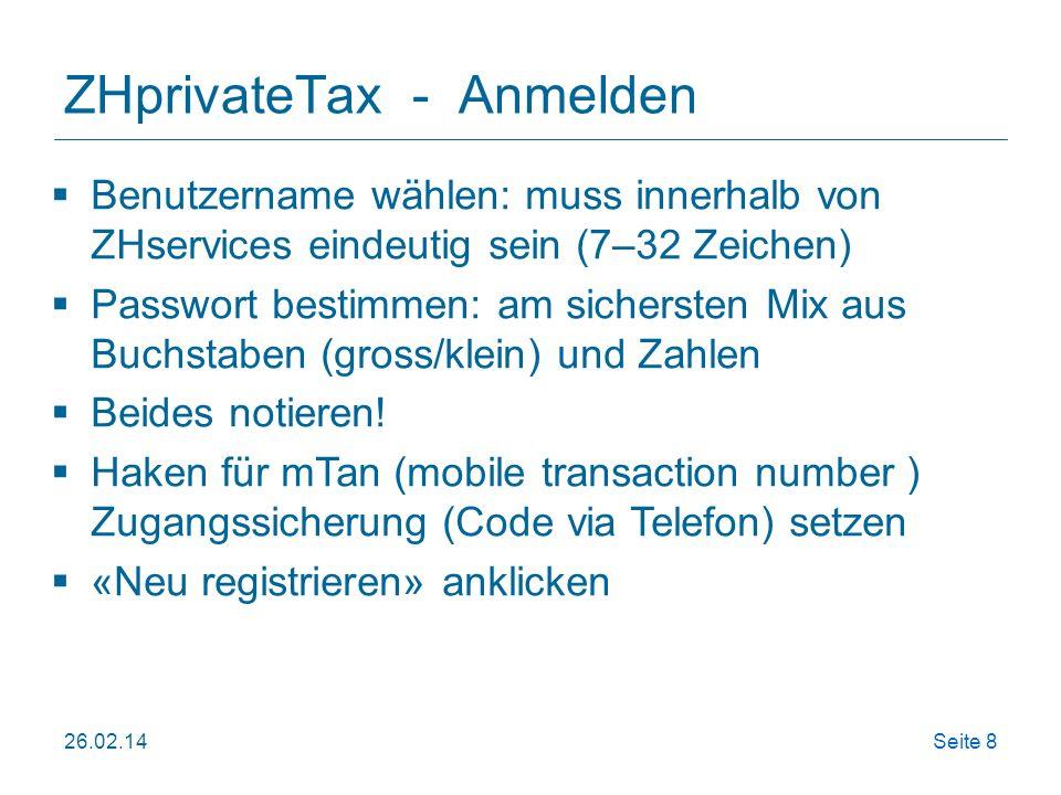26.02.14Seite 9 ZHprivateTax - Anmelden Neu registrieren* oder Anmelden bei ZHservices (*beim 1st-maligen Bearbeiten online StE notwendig, dann anmelden) https://www.services.zh.ch/irj/portal/anonymous/?application=zhprivatetax https://www.services.zh.ch/irj/portal/anonymous/?application=zhprivatetax Achtung: Benutzername und Passwort notieren!.