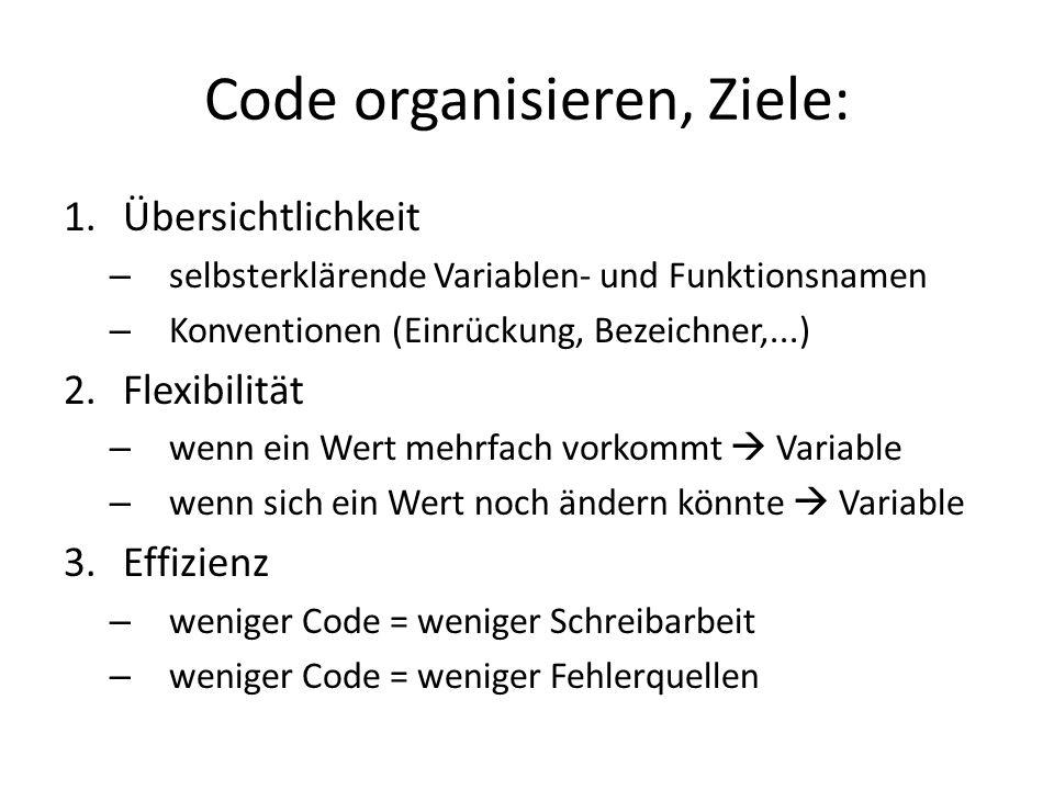 Code organisieren, Ziele: 1.Übersichtlichkeit – selbsterklärende Variablen- und Funktionsnamen – Konventionen (Einrückung, Bezeichner,...) 2.Flexibilität – wenn ein Wert mehrfach vorkommt Variable – wenn sich ein Wert noch ändern könnte Variable 3.Effizienz – weniger Code = weniger Schreibarbeit – weniger Code = weniger Fehlerquellen