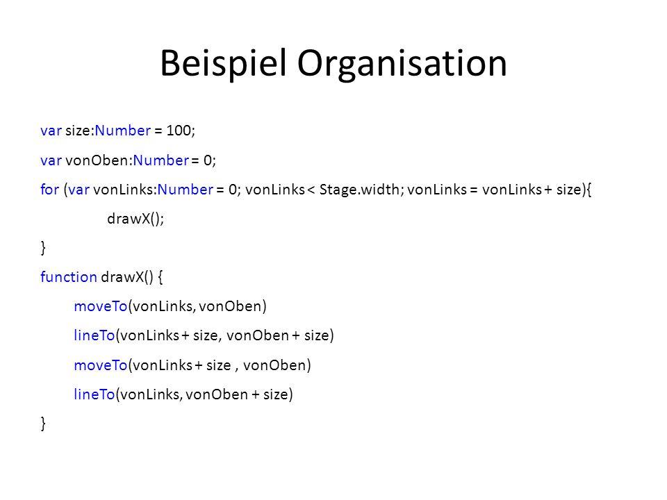 Beispiel Organisation var size:Number = 100; var vonOben:Number = 0; for (var vonLinks:Number = 0; vonLinks < Stage.width; vonLinks = vonLinks + size){ drawX(); } function drawX() { moveTo(vonLinks, vonOben) lineTo(vonLinks + size, vonOben + size) moveTo(vonLinks + size, vonOben) lineTo(vonLinks, vonOben + size) }