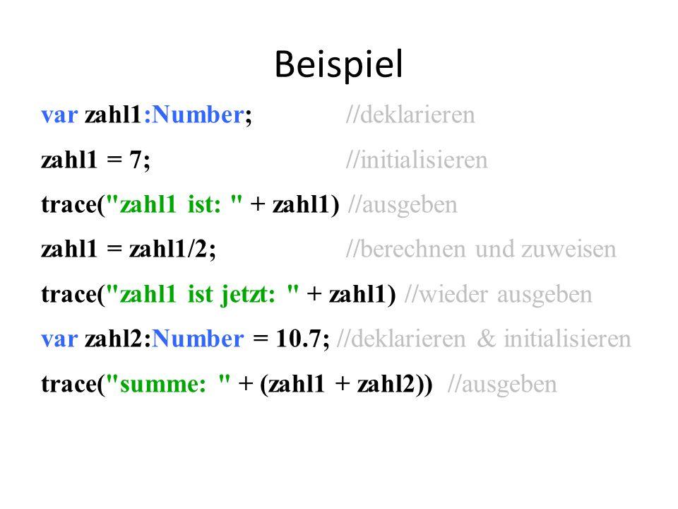 Beispiel var zahl1:Number; //deklarieren zahl1 = 7; //initialisieren trace( zahl1 ist: + zahl1) //ausgeben zahl1 = zahl1/2; //berechnen und zuweisen trace( zahl1 ist jetzt: + zahl1) //wieder ausgeben var zahl2:Number = 10.7; //deklarieren & initialisieren trace( summe: + (zahl1 + zahl2)) //ausgeben