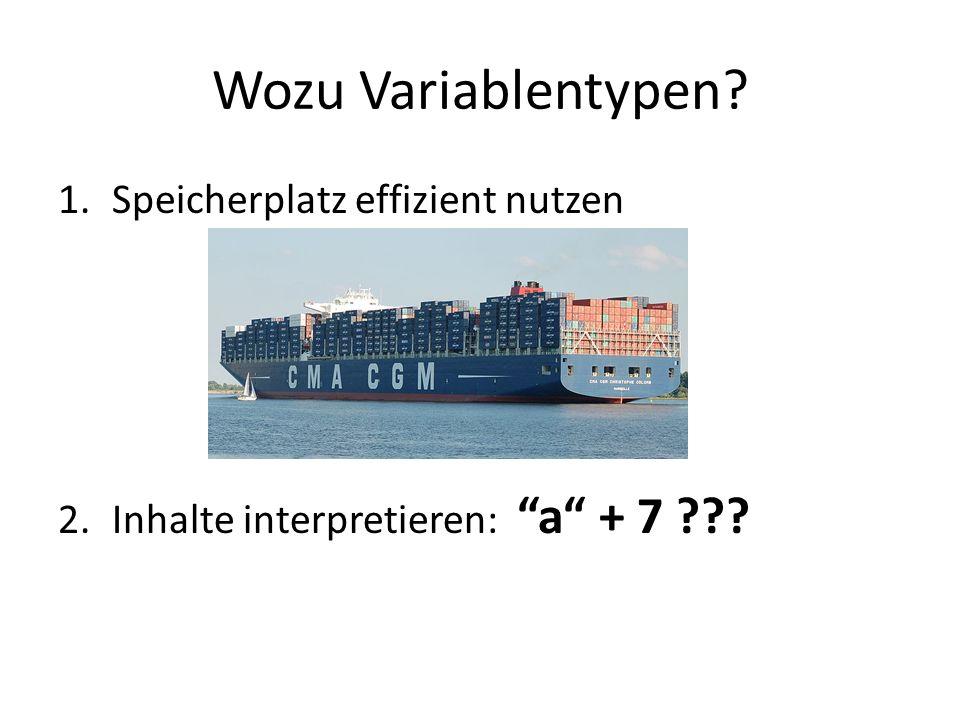 Wozu Variablentypen? 1.Speicherplatz effizient nutzen 2.Inhalte interpretieren: a + 7 ???