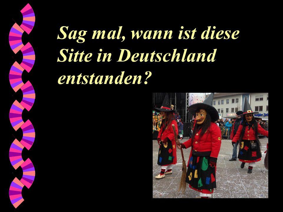 Sag mal, wann ist diese Sitte in Deutschland entstanden?