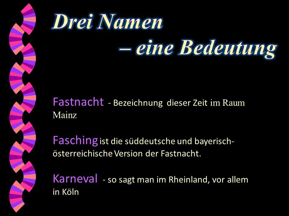 Fastnacht - Bezeichnung dieser Zeit im Raum Mainz Fasching ist die süddeutsche und bayerisch- österreichische Version der Fastnacht.