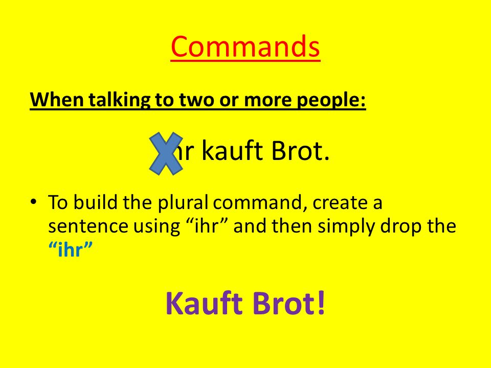 Commands When talking to one person: Du kaufst Brot. Create the sentence with a du pronoun. Then drop the du and the st ending Kauf Brot!