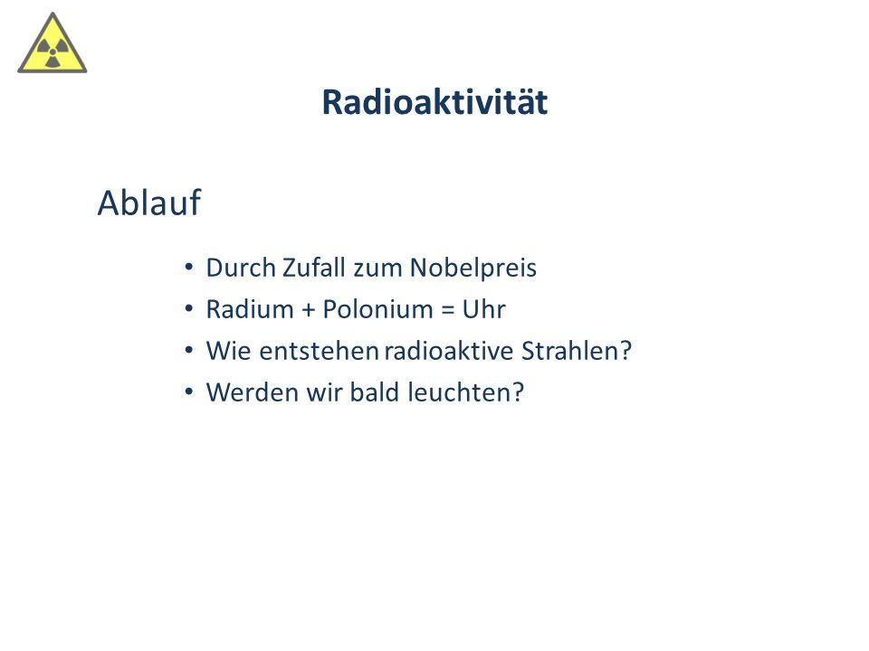 Ablauf Durch Zufall zum Nobelpreis Radium + Polonium = Uhr Wie entstehen radioaktive Strahlen? Werden wir bald leuchten? Radioaktivität